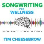 Songwriting for Wellness Using Music to Heal the Mind, Tim Cheesebrow