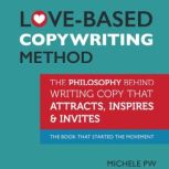Love-Based Copywriting Method The Philosophy Behind Writing Copy that Attracts, Inspires and Invites, Michele PW (Pariza Wacek)