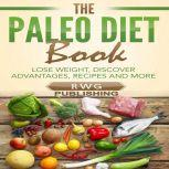 The Paleo Diet Book Lose Weight, Discover Advantages, Recipes and More, RWG Publishing