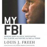 My FBI Bringing Down the Mafia, Investigating Bill Clinton, and Fighting the War on Terror, Louis J. Freeh