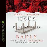 Jesus Behaving Badly The Puzzling Paradoxes of the Man from Galilee, Mark L. Strauss