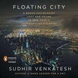 Floating City A Rogue Sociologist Lost and Found in New York's Underground Economy, Sudhir Venkatesh