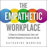 The Empathetic Workplace 5 Steps to a Compassionate, Calm, and Confident Response to Trauma On the Job, Katharine Manning