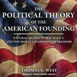 The Political Theory of the American Founding Natural Rights, Public Policy, And The Moral Conditions Of Freedom, Thomas G. West