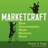 Marketcraft How Governments Make Markets Work, Steven K. Vogel
