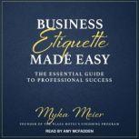 Business Etiquette Made Easy The Essential Guide to Professional Success, Myka Meier