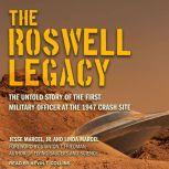 The Roswell Legacy The Untold Story of the First Military Officer at the 1947 Crash Site, Jr. Marcel
