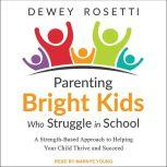 Parenting Bright Kids Who Struggle in School A Strength-Based Approach to Helping Your Child Thrive and Succeed, Dewey Rosetti