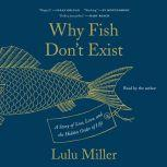 Why Fish Don't Exist A Story of Loss, Love, and the Hidden Order of Life, Lulu Miller