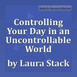 Controlling Your Day in an Uncontrollable World Maximize Your Personal Productivity, Laura Stack MBA, CSP