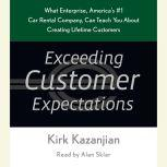 Exceeding Customer Expectations What Enterprise, America's #1 car rental company, can teach you about creating lifetime customers, Kirk Kazanjian