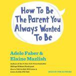 How To Be The Parent You Always Wanted To Be, Adele Faber