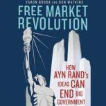 Free Market Revolution How Ayn Rands Ideas Can End Big Government, Yaron Brook and Don Watkins