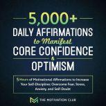 5,000+ Daily Affirmations to Manifest Core Confidence and Optimism: 5 Hours of Motivational Affirmations to Increase Your Self-Discipline Overcome Fear, Stress, Anxiety, and Self-Doubt, The Motivation Club