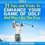 Golf: 21 Tips and Tricks To Enhance Your Game of Golf And Play Like The Pros (golf swing, chip shots, golf putt, lifetime sports, pitch shots, golf basics), Kevin Anderson
