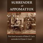 Surrender at Appomattox First-hand Accounts of Robert E. Lee's Surrender to Ulysses S. Grant, Ulysses S. Grant,Wesley Merritt,John Gibbon,