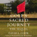 Golf's Sacred Journey, the Sequel 7 More Days in Utopia, David L. Cook