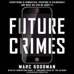 Future Crimes Everything Is Connected, Everyone Is Vulnerable and What We Can Do About It, Marc Goodman