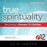 True Spirituality Becoming a Romans 12 Christian, Chip Ingram