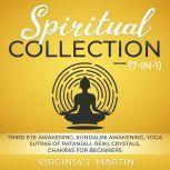 Spiritual Collection (7-in-1) (Extended Edition) Third Eye Awakening, Kundalini Awakening, Yoga Sutras of Patanjali, Reiki, Crystals, Chakras For Beginners, Virginia J. Martin