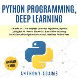 Python Programming, Deep Learning 3 Books in 1: A Complete Guide for Beginners, Python Coding for AI, Neural Networks, & Machine Learning, Data Science/Analysis With Practical Exercises for Learners, Anthony Adams