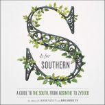 S Is for Southern A Guide to the South, from Absinthe to Zydeco, Editors of Garden and Gun