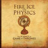 Fire, Ice, and Physics The Science of Game of Thrones, Rebecca C. Thompson