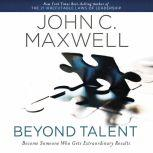 Beyond Talent Become Someone Who Gets Extraordinary Results, John C. Maxwell