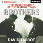 Brothers The Hidden History of the Kennedy Years, David Talbot