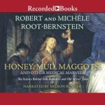 Honey, Mud, Maggots, and Other Medical Marvels The Science Behind Folk Remedies and Old Wives' Tales, Robert Root-Bernstein