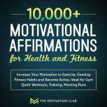 10,000+ Motivational Affirmations for Health and Fitness Increase Your Motivation to Exercise, Develop Fitness Habits and Become Active. Ideal for Gym Quick Workouts, Training, Morning Runs, The Motivation Club