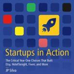 Startups in Action The Critical Year One Choices That Built Etsy, HotelTonight, Fiverr, and More, JP Silva
