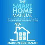 The Smart Home Manual How to Automate Your Home to Keep Your Family Entertained, Comfortable, and Safe, Marlon Buchanan
