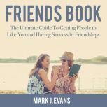 Friends Book: The Ultimate Guide To Getting People to Like You and Having Successful Friendships, Mark J. Evans