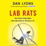 Lab Rats How Silicon Valley Made Work Miserable for the Rest of Us, Dan Lyons