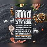Primal Fat Burner Live Longer, Slow Aging, Super-Power Your Brain, and Save Your Life with a High-Fat, Low-Carb Paleo, Nora Gedgaudas
