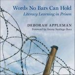 Words No Bars Can Hold Literacy Learning in Prison, Deborah Appleman