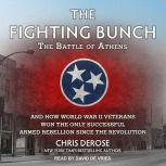 The Fighting Bunch The Battle of Athens and How World War II Veterans Won the Only Successful Armed Rebellion Since the Revolution, Chris DeRose