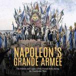 Napoleon's Grande Armee: The History and Legacy of the French Army during the Napoleonic Wars, Charles River Editors