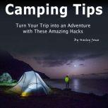 Camping Tips Turn Your Trip into an Adventure with These Amazing Hacks, Wesley Jones