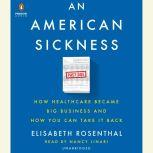 An American Sickness How Healthcare Became Big Business and How You Can Take It Back, Elisabeth Rosenthal