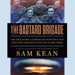 The Bastard Brigade The True Story of the Renegade Scientists and Spies Who Sabotaged the Nazi Atomic Bomb, Sam Kean