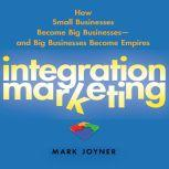 Integration Marketing How Small Businesses Become Big Businesses? and Big Businesses Become Empires, Mark Joyner