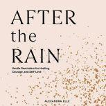 After the Rain Gentle Reminders for Healing, Courage, and Self-Love, Alexandra Elle