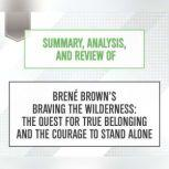 Summary, Analysis, and Review of Brene Brown's Braving the Wilderness: The Quest for True Belonging and the Courage to Stand Alone, Start Publishing Notes