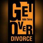 Get Over Divorce The Ten Critical Tips you need to Get Over Divorce, Adele Theron