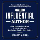 The Influential Author How and Why to Write, Publish, and Sell Nonfiction Books that Matter, Gregory V. Diehl
