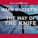 The Way of the Knife The CIA, a Secret Army, and a War at the Ends of the Earth, Mark Mazzetti