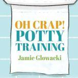 Oh Crap! Potty Training Everything Modern Parents Need to Know to Do It Once and Do It Right, Jamie Glowacki