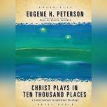 Christ Plays in Ten Thousand Places A Conversation in Spiritual Theology, Eugene H. Peterson
